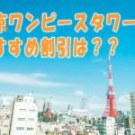 東京ワンピースタワーの料金!割引クーポン徹底比較!!