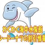 海中水族館シードーナツの料金!割引クーポンのおすすめは?